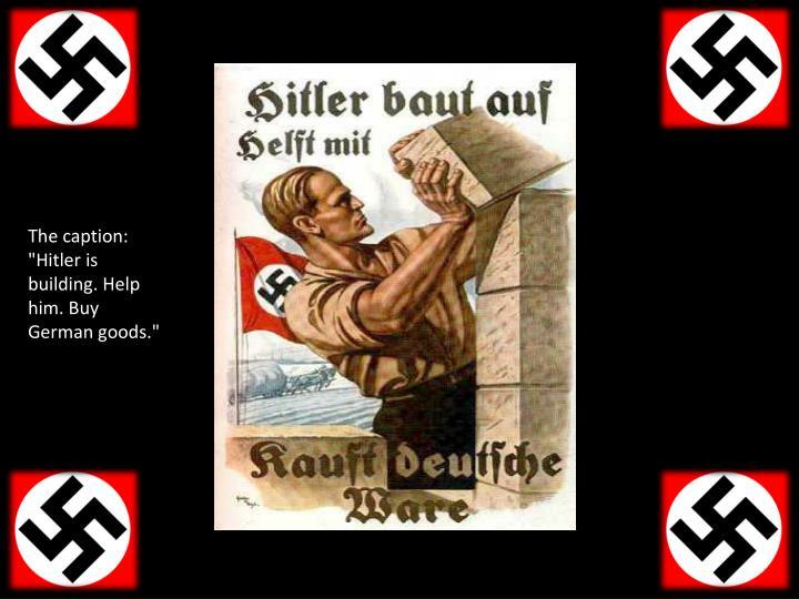 """The caption: """"Hitler is building. Help him. Buy German goods."""""""
