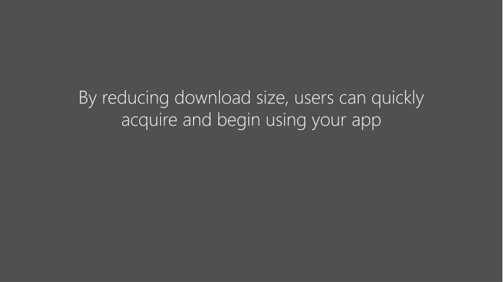 By reducing download size, users can quickly acquire and begin using your app