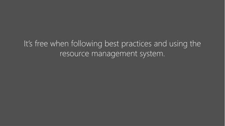 It's free when following best practices and using the resource management system.