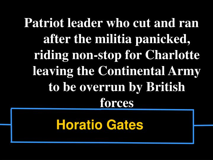 Patriot leader who cut and ran after the militia panicked, riding non-stop for Charlotte leaving the Continental Army to be overrun by British forces