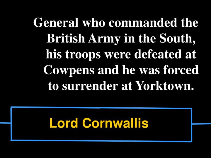 General who commanded the British Army in the South, his troops were defeated at Cowpens and he was forced to surrender at Yorktown.