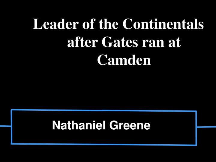 Leader of the Continentals after Gates ran at Camden