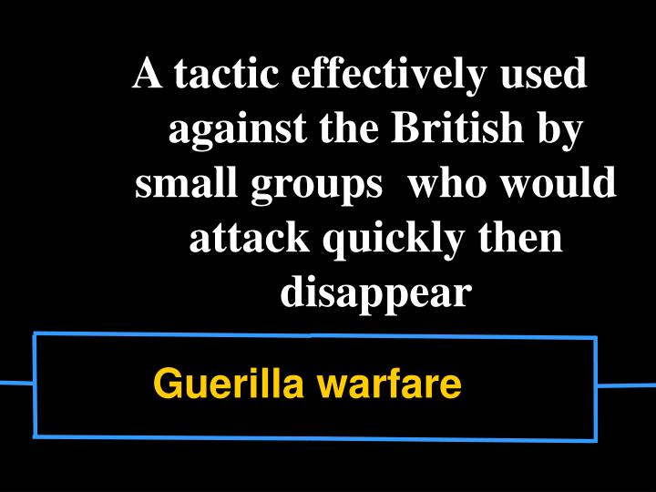 A tactic effectively used against the British by small groups  who would attack quickly then disappear