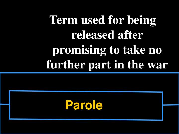 Term used for being released after promising to take no further part in the war