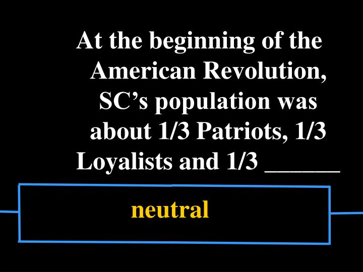 At the beginning of the American Revolution, SC's population was about 1/3 Patriots, 1/3 Loyalists...
