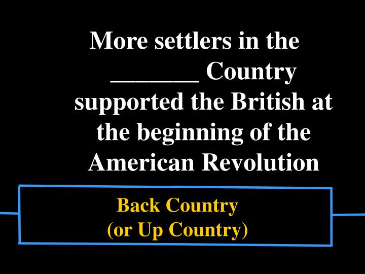 More settlers in the   _______ Country supported the British