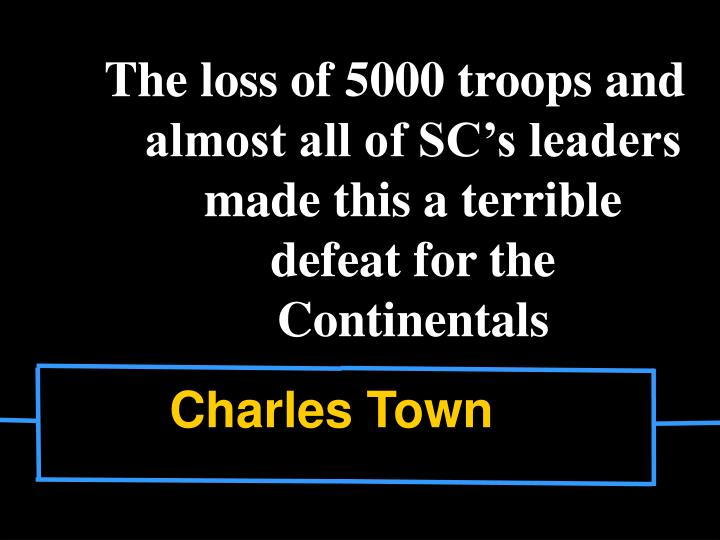 The loss of 5000 troops and almost all of SC's leaders made this a terrible defeat for the Continentals