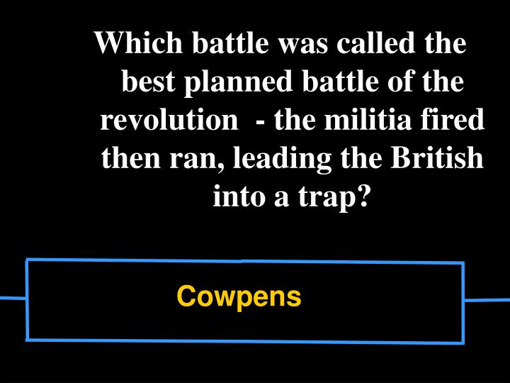 Which battle was called the best planned battle of the revolution  - the militia fired then ran, leading the British into a trap?