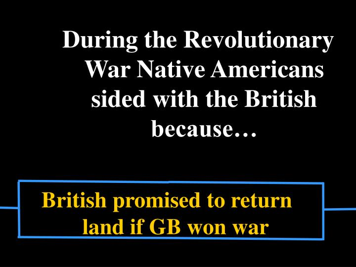 During the Revolutionary War Native Americans sided with the British because…