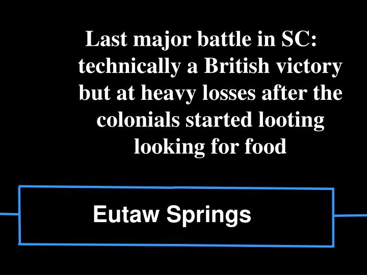 Last major battle in SC: technically a British victory but at heavy losses after the colonials started looting looking for food