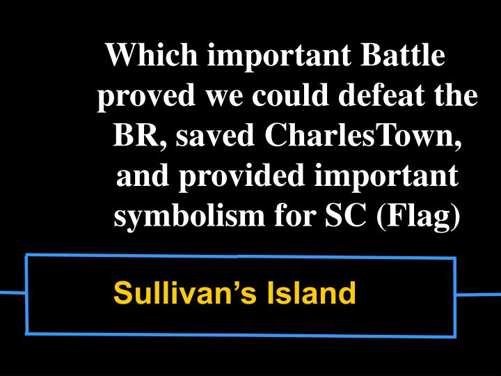 Which important Battle proved we could defeat the BR, saved CharlesTown, and provided important symbolism for SC (Flag)