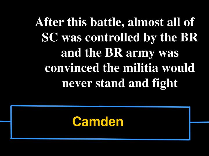 After this battle, almost all of SC was controlled by the BR and the BR army was convinced the militia would never stand and fight