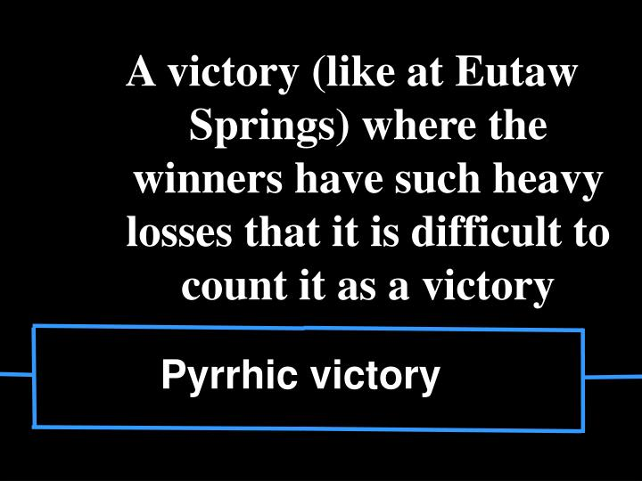 A victory (like at Eutaw Springs) where the winners have such heavy losses that it is difficult to count it as a victory