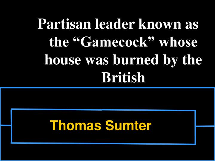 "Partisan leader known as the ""Gamecock"" whose house was burned by the British"