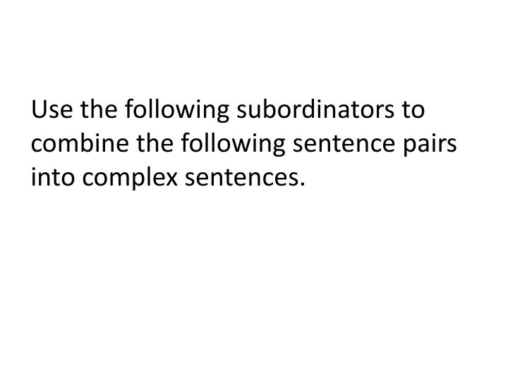 Use the following subordinators to combine the following sentence pairs into complex sentences.
