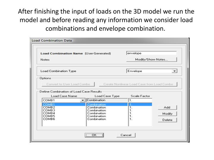 After finishing the input of loads on the 3D model we run the model and before reading any information we consider load combinations and envelope