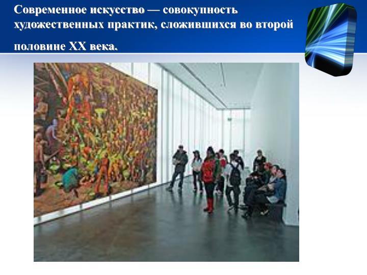 Современное искусство— совокупность художественных...