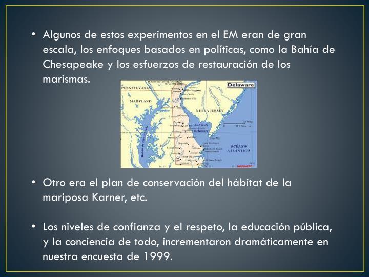 Algunos de estos experimentos en el EM eran de gran escala, los enfoques basados en políticas, como la Bahía de Chesapeake y los esfuerzos de restauración de los marismas.