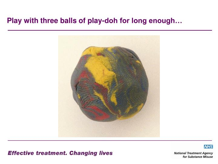 Play with three balls of play-doh for long enough…