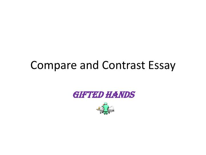 compare contrast essay ppt Compare and contrast by kristi waltke fourth grade unit 4 week 1 when you compare and contrast, you tell how two or more things are alike and different.