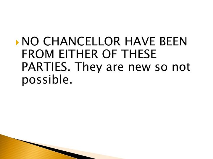 NO CHANCELLOR HAVE BEEN FROM EITHER OF THESE PARTIES. They are new so not possible.