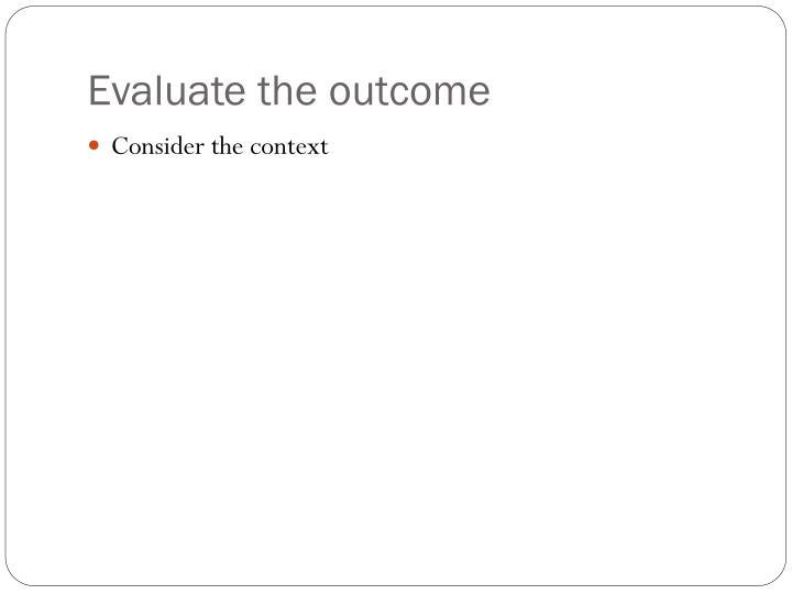 Evaluate the outcome