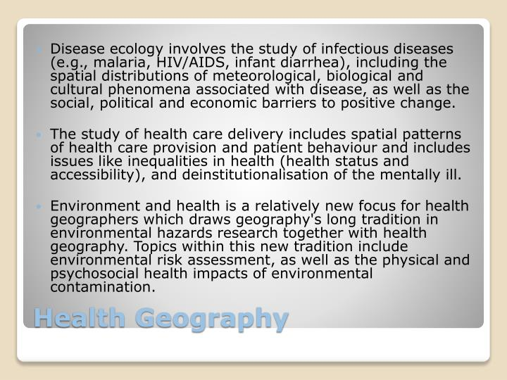 Disease ecology involves the study of infectious diseases (e.g., malaria, HIV/AIDS, infant diarrhea), including the spatial distributions of meteorological, biological and cultural phenomena associated with disease, as well as the social, political and economic barriers to positive change.