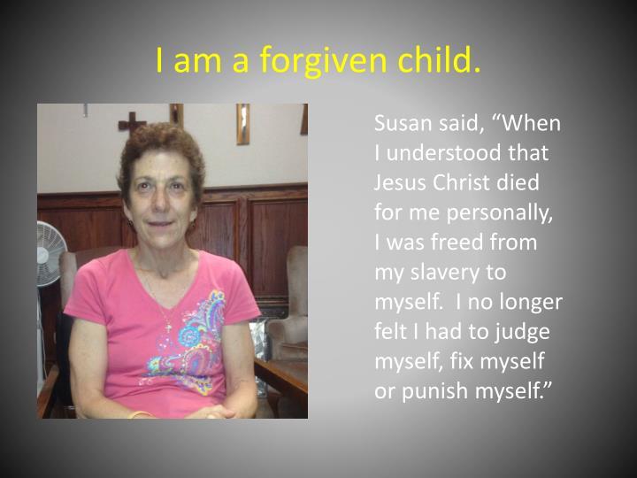 I am a forgiven child.