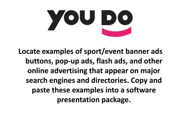 Locate examples of sport/event banner ads buttons, pop-up ads, flash ads, and other online advertising that appear on major search engines and directories. Copy and paste these examples into a software presentation package.