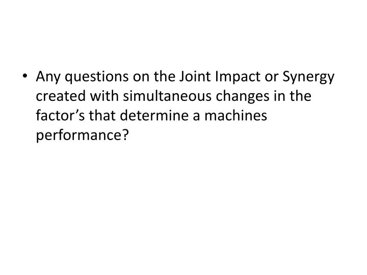 Any questions on the Joint Impact or Synergy created with simultaneous changes in the factor's that determine a machines performance?
