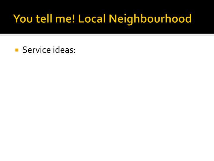 You tell me! Local Neighbourhood