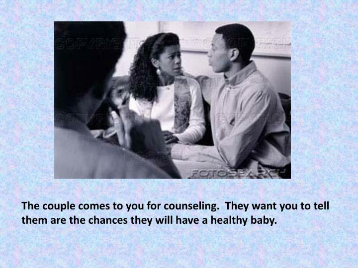 The couple comes to you for counseling.  They want you to tell them are the chances they will have a...