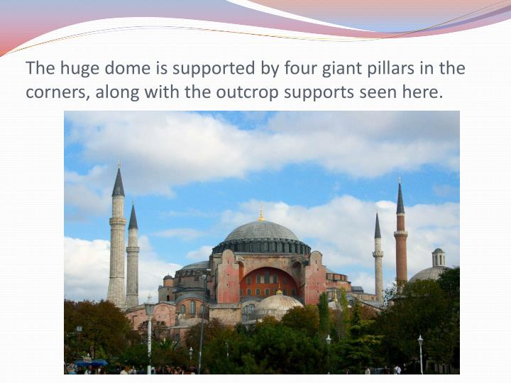 The huge dome is supported by four giant pillars in the corners, along with the outcrop supports see...