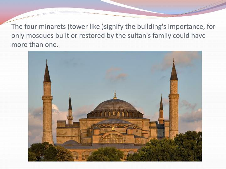 The four minarets (tower like )signify the building's importance, for only mosques built or restored...