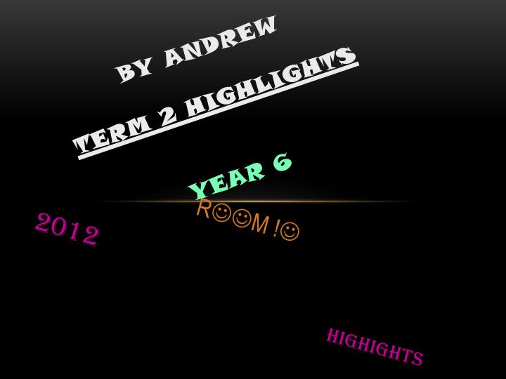 by andrew term 2 highlights year 6 n.