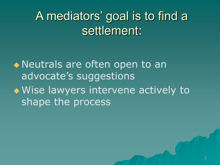 A mediators goal is to find a settlement