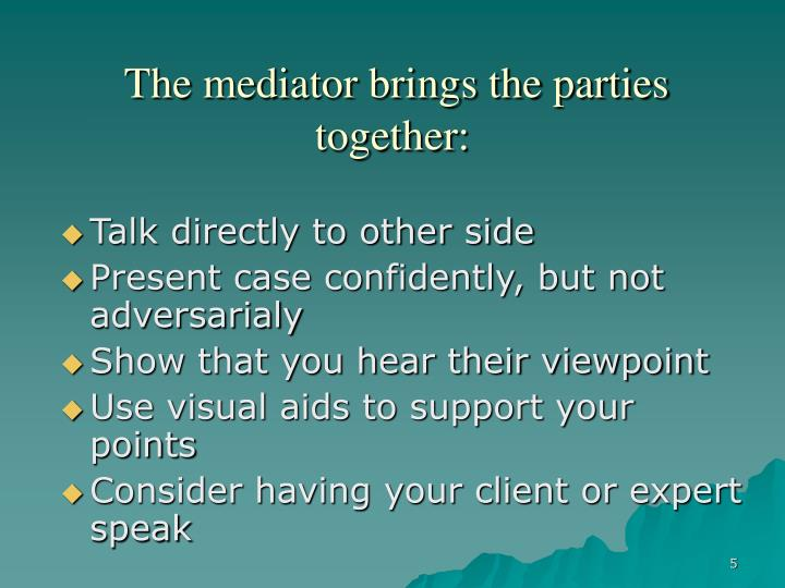 The mediator brings the parties together:
