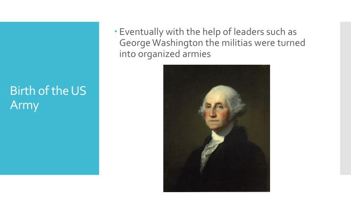 Eventually with the help of leaders such as George Washington the militias were turned into organized armies