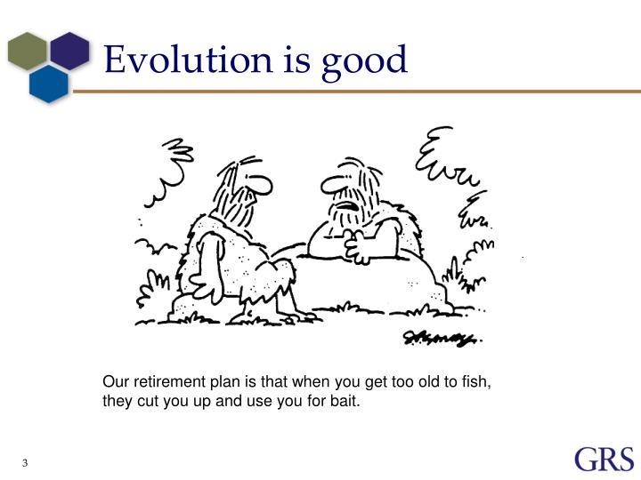 Evolution is good