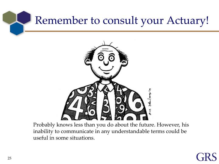 Remember to consult your Actuary!