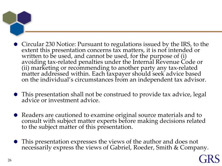 Circular 230 Notice: Pursuant to regulations issued by the IRS, to the extent this presentation concerns tax matters, it is not intended or written to be used, and cannot be used, for the purpose of (i) avoiding tax-related penalties under the Internal Revenue Code or (ii) marketing or recommending to another party any tax-related matter addressed within. Each taxpayer should seek advice based on the individual's circumstances from an independent tax advisor.