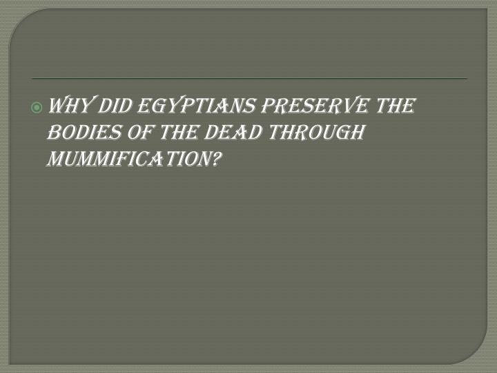 Why did Egyptians preserve the bodies of the dead through mummification?