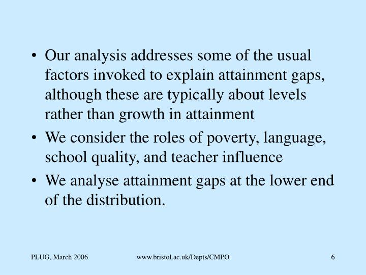 Our analysis addresses some of the usual factors invoked to explain attainment gaps, although these are typically about levels rather than growth in attainment