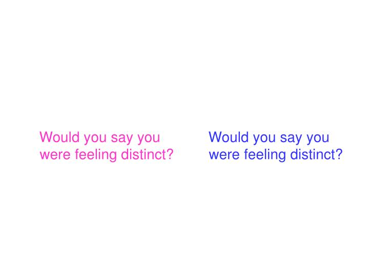 Would you say you were feeling distinct?