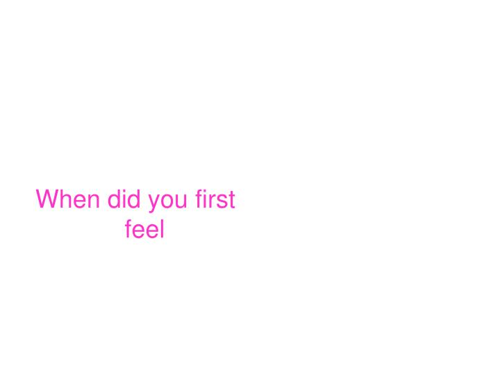 When did you first feel