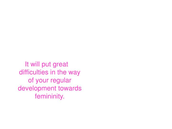 It will put great difficulties in the way of your regular development towards femininity.