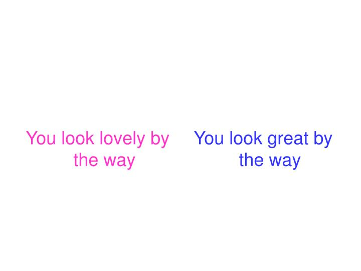You look lovely by the way