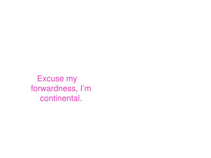 Excuse my forwardness, I'm continental.