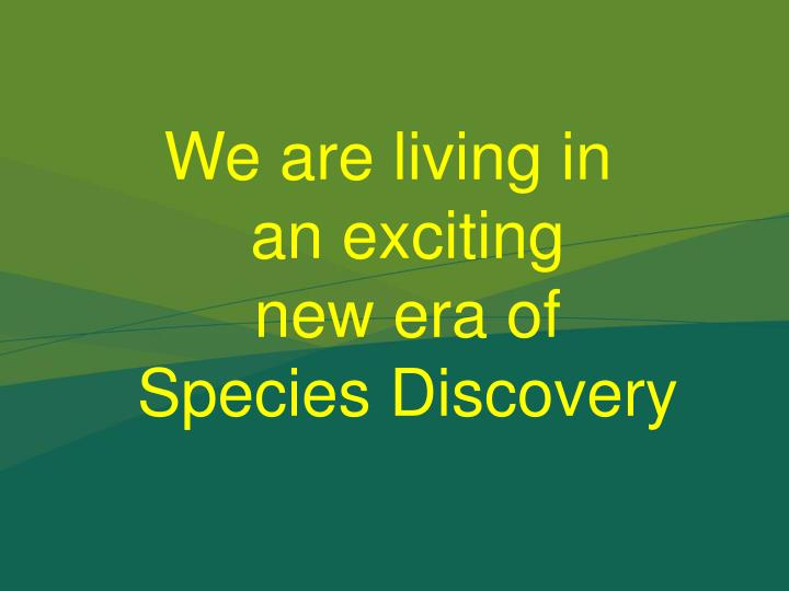 We are living in                           an exciting                                  new era of                                        Species Discovery