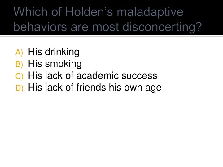 Which of Holden's maladaptive behaviors are most disconcerting?